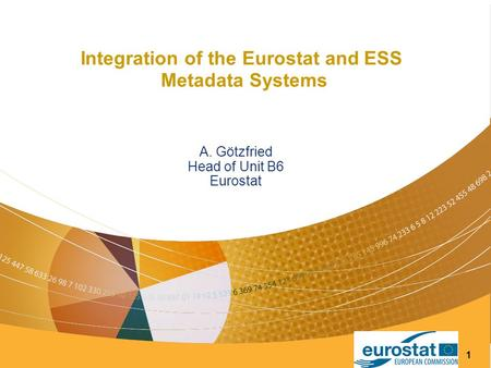 1 Integration of the Eurostat and ESS Metadata Systems A. Götzfried Head of Unit B6 Eurostat.