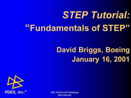"STEP Tutorial: "" Fundamentals of STEP"" David Briggs, Boeing January 16, 2001 ® PDES, Inc. 2001 NASA STEP Workshop step.nasa.gov."