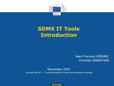 Eurostat November 2015 Eurostat Unit B3 – IT and standards for data and metadata exchange Jean-Francois LEBLANC Christian SEBASTIAN SDMX IT Tools Introduction.
