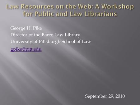 George H. Pike Director of the Barco Law Library University of Pittsburgh School of Law September 29, 2010.