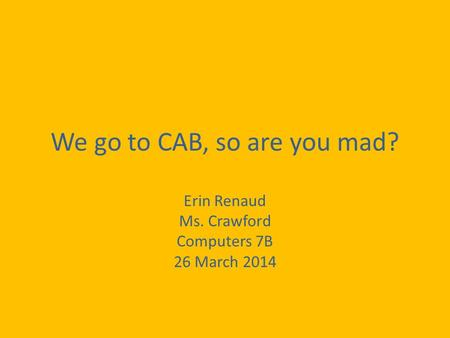 We go to CAB, so are you mad? Erin Renaud Ms. Crawford Computers 7B 26 March 2014.