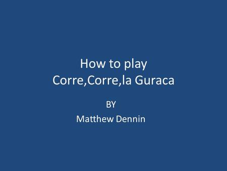 How to play Corre,Corre,la Guraca BY Matthew Dennin.