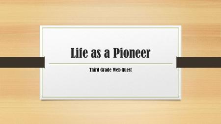 Life as a Pioneer Third Grade Web Quest. Introduction You doze off and when you wake up you are sitting in a covered wagon next to two pioneer children,