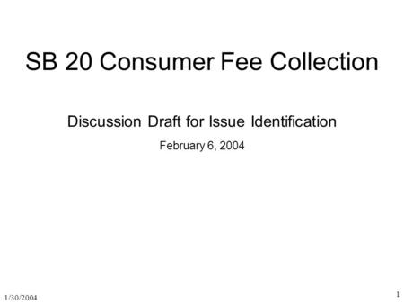1/30/2004 1 SB 20 Consumer Fee Collection Discussion Draft for Issue Identification February 6, 2004.
