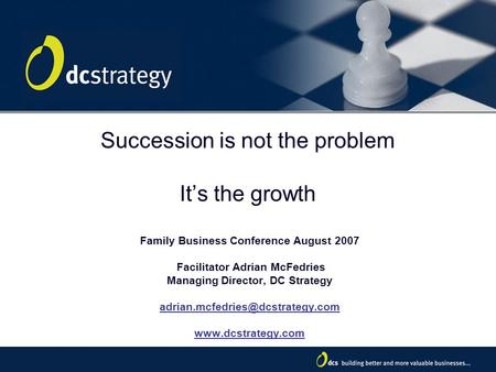 1 Succession is not the problem It's the growth Family Business Conference August 2007 Facilitator Adrian McFedries Managing Director, DC Strategy