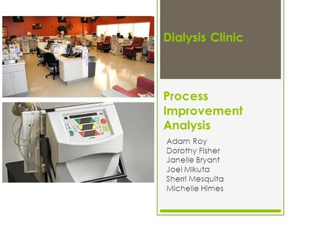 Dialysis Clinic Process Improvement Analysis Adam Roy Dorothy Fisher Janelle Bryant Joel Mikuta Sherri Mesquita Michelle Himes.