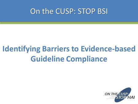 Identifying Barriers to Evidence-based Guideline Compliance On the CUSP: STOP BSI.