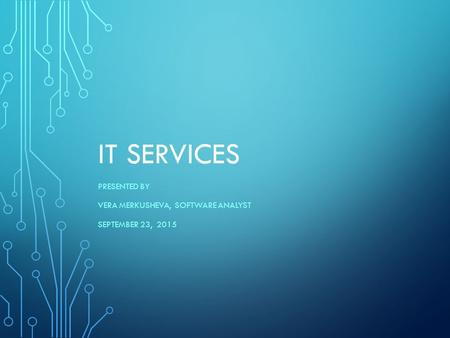 IT SERVICES PRESENTED BY VERA MERKUSHEVA, SOFTWARE ANALYST SEPTEMBER 23, 2015.
