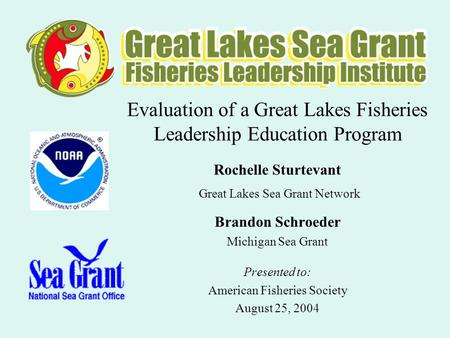 Evaluation of a Great Lakes Fisheries Leadership Education Program Rochelle Sturtevant Great Lakes Sea Grant Network Brandon Schroeder Michigan Sea Grant.