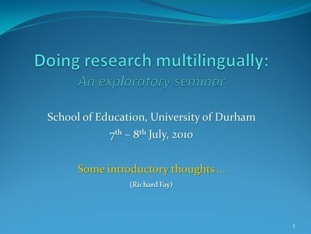 1 School of Education, University of Durham 7 th – 8 th July, 2010 Some introductory thoughts … (Richard Fay)