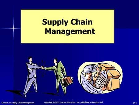 Chapter 17 Supply Chain Management Copyright ©2012 Pearson Education, Inc. publishing as Prentice Hall 17-1 Supply Chain Management.