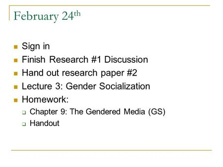 February 24 th Sign in Finish Research #1 Discussion Hand out research paper #2 Lecture 3: Gender Socialization Homework:  Chapter 9: The Gendered Media.