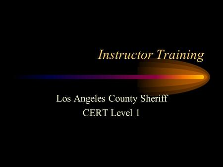Instructor Training Los Angeles County Sheriff CERT Level 1.