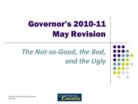 California State Association of Counties May 2010 Governor's 2010-11 May Revision The Not-so-Good, the Bad, and the Ugly.