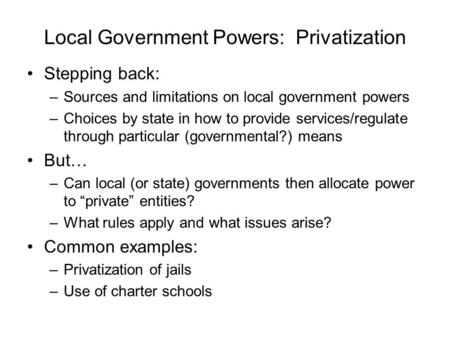Local Government Powers: Privatization Stepping back: –Sources and limitations on local government powers –Choices by state in how to provide services/regulate.