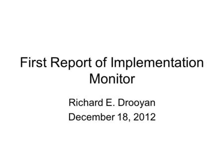 First Report of Implementation Monitor Richard E. Drooyan December 18, 2012.