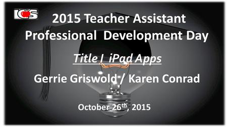 2015 Teacher Assistant Professional Development Day Title I iPad Apps Gerrie Griswold / Karen Conrad October 26 th, 2015.