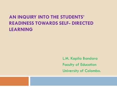 AN INQUIRY INTO THE STUDENTS' READINESS TOWARDS SELF- DIRECTED LEARNING L.M. Kapila Bandara Faculty of Education University of Colombo.