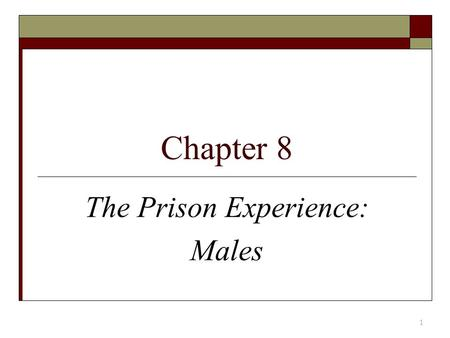 Chapter 8 The Prison Experience: Males 1. Entering Prison  Total Institution – control over all aspects  No-frill policies  Initial orientation and.