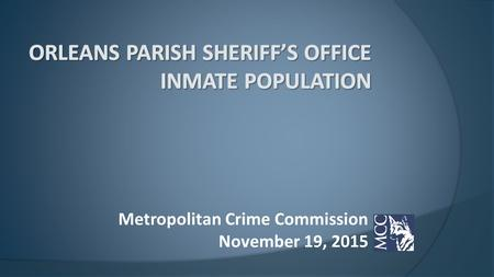 Metropolitan Crime Commission November 19, 2015.  Criminal Justice System Overview  Orleans Parish Arrest to Conviction  Judicial Efficiency  OPSO.