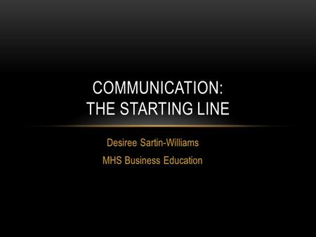 Desiree Sartin-Williams MHS Business Education COMMUNICATION: THE STARTING LINE.