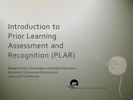 Introduction to Prior Learning Assessment and Recognition (PLAR) Barbara Miron, Coordinator, Adult Basic Education Education, Culture and Employment 2009.