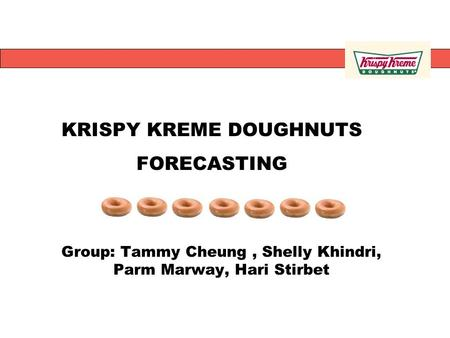 Group: Tammy Cheung, Shelly Khindri, Parm Marway, Hari Stirbet KRISPY KREME DOUGHNUTS FORECASTING.