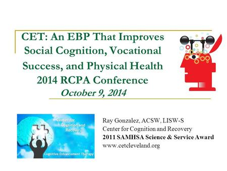 CET: An EBP That Improves Social Cognition, Vocational Success, and Physical Health 2014 RCPA Conference October 9, 2014 Ray Gonzalez, ACSW, LISW-S Center.