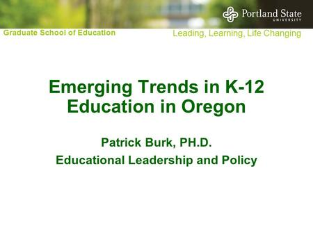 Graduate School of Education Leading, Learning, Life Changing Emerging Trends in K-12 Education in Oregon Patrick Burk, PH.D. Educational Leadership and.