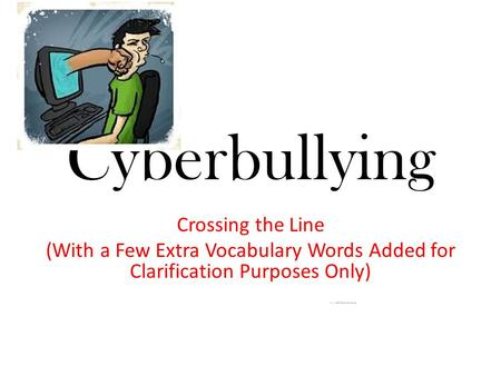 Cyberbullying Crossing the Line (With a Few Extra Vocabulary Words Added for Clarification Purposes Only) www.commonsense.org.