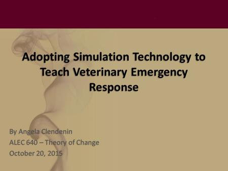 Adopting Simulation Technology to Teach Veterinary Emergency Response By Angela Clendenin ALEC 640 – Theory of Change October 20, 2015.