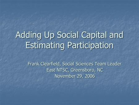 Adding Up Social Capital and Estimating Participation Frank Clearfield, Social Sciences Team Leader East NTSC, Greensboro, NC November 29, 2006.