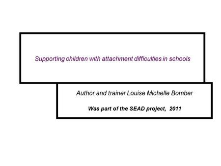 Author and trainer Louise Michelle Bomber Was part of the SEAD project, 2011 Supporting children with attachment difficulties in schools Supporting children.