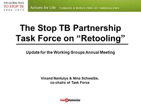 "The Stop TB Partnership Task Force on ""Retooling"" Update for the Working Groups Annual Meeting Vinand Nantulya & Nina Schwalbe, co-chairs of Task Force."