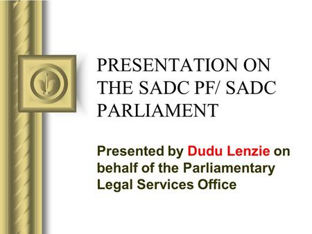 PRESENTATION ON THE SADC PF/ SADC PARLIAMENT Presented by Dudu Lenzie on behalf of the Parliamentary Legal Services Office This presentation will probably.