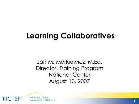 1 Learning Collaboratives Jan M. Markiewicz, M.Ed. Director, Training Program National Center August 13, 2007.