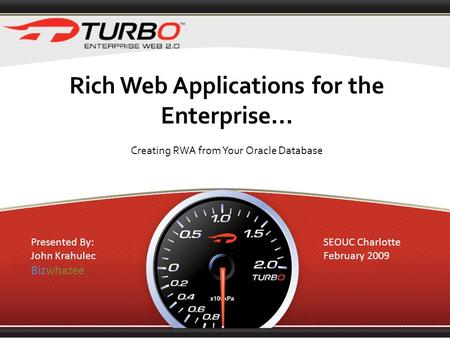 Rich Web Applications for the Enterprise... Creating RWA from Your Oracle Database Presented By: John Krahulec Bizwhazee SEOUC Charlotte February 2009.
