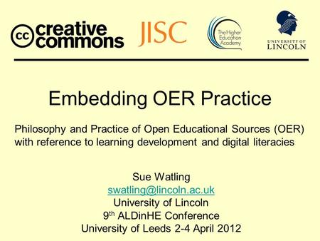 Embedding OER Practice Sue Watling University of Lincoln 9 th ALDinHE Conference University of Leeds 2-4 April 2012 Philosophy and.