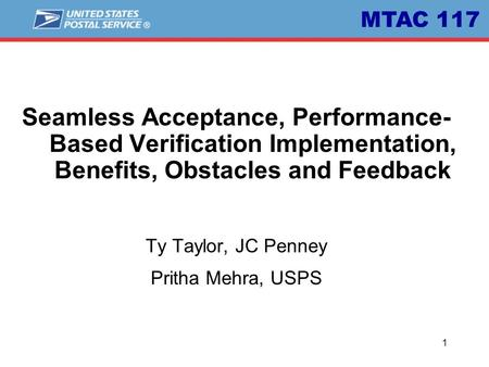 1 Seamless Acceptance, Performance- Based Verification Implementation, Benefits, Obstacles and Feedback Ty Taylor, JC Penney Pritha Mehra, USPS MTAC 117.