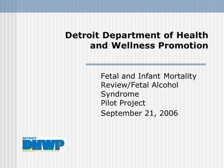 Detroit Department of Health and Wellness Promotion Fetal and Infant Mortality Review/Fetal Alcohol Syndrome Pilot Project September 21, 2006.