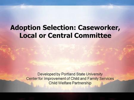 Adoption Selection: Caseworker, Local or Central Committee Developed by Portland State University Center for Improvement of Child and Family Services Child.