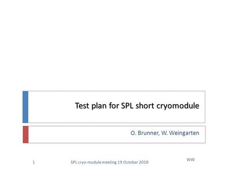 Test plan for SPL short cryomodule O. Brunner, W. Weingarten WW 1SPL cryo-module meeting 19 October 2010.