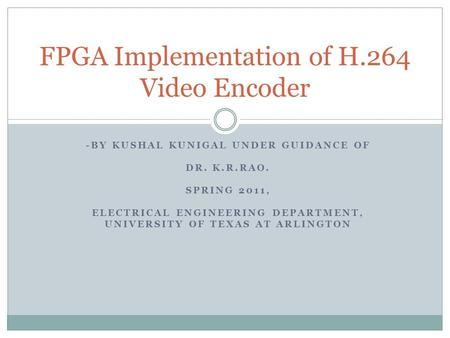 -BY KUSHAL KUNIGAL UNDER GUIDANCE OF DR. K.R.RAO. SPRING 2011, ELECTRICAL ENGINEERING DEPARTMENT, UNIVERSITY OF TEXAS AT ARLINGTON FPGA Implementation.