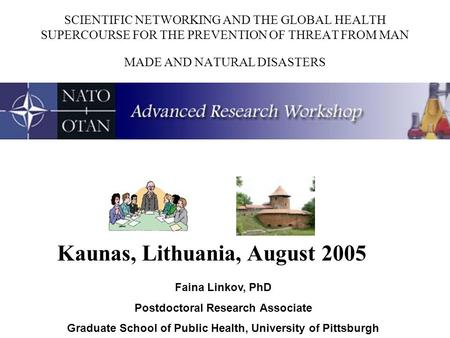 SCIENTIFIC NETWORKING AND THE GLOBAL HEALTH SUPERCOURSE FOR THE PREVENTION OF THREAT FROM MAN MADE AND NATURAL DISASTERS Kaunas, Lithuania, August 2005.