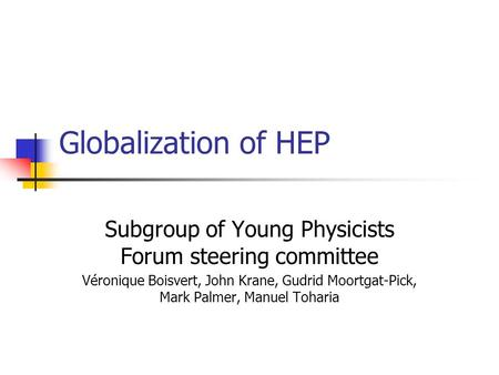 Globalization of HEP Subgroup of Young Physicists Forum steering committee Véronique Boisvert, John Krane, Gudrid Moortgat-Pick, Mark Palmer, Manuel Toharia.