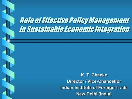 Role of Effective Policy Management in Sustainable Economic Integration K. T. Chacko Director / Vice-Chancellor Indian Institute of Foreign Trade New Delhi.