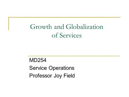 Growth and Globalization of Services MD254 Service Operations Professor Joy Field.
