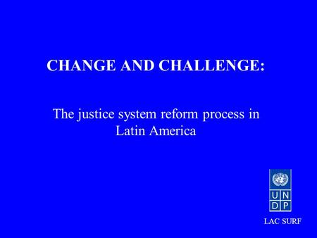 CHANGE AND CHALLENGE: The justice system reform process in Latin America LAC SURF.