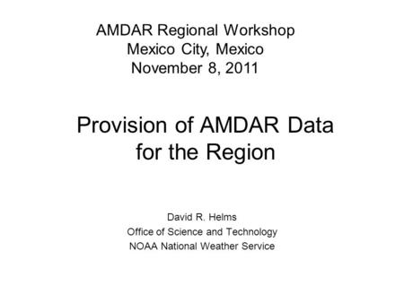 Provision of AMDAR Data for the Region David R. Helms Office of Science and Technology NOAA National Weather Service AMDAR Regional Workshop Mexico City,