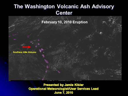 The Washington Volcanic Ash Advisory Center Presented by Jamie Kibler Operational Meteorologist/User Services Lead June 7, 2010 Soufriere Hills Volcano.